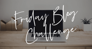 Friday Blog Challenge