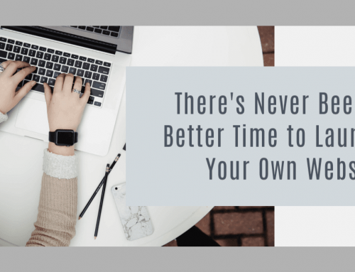 There's Never Been a Better Time to Launch Your Own Website